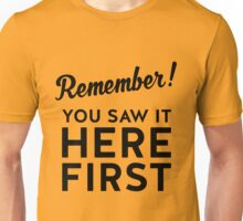 Remember! You Saw It Here First Unisex T-Shirt