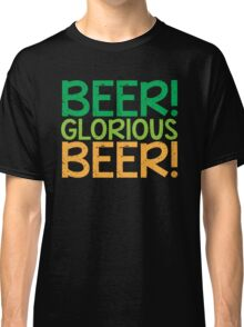 BEER GLORIOUS BEER! Classic T-Shirt