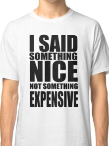 I said something nice, not something expensive! Classic T-Shirt