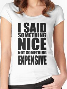 I said something nice, not something expensive! Women's Fitted Scoop T-Shirt
