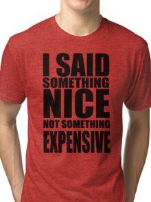 I said something nice, not something expensive! Tri-blend T-Shirt