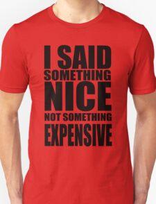 I said something nice, not something expensive! Unisex T-Shirt