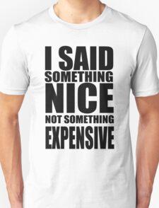 I said something nice, not something expensive! T-Shirt