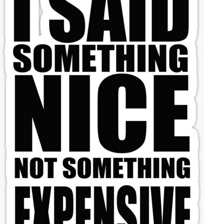 I said something nice, not something expensive! Sticker