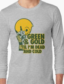 Green & Gold Til I'm Dead and Cold - Go Packers! Long Sleeve T-Shirt