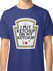 I put ketchup on my ketchup Classic T-Shirt