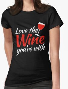 Love the WINE you're with Womens Fitted T-Shirt