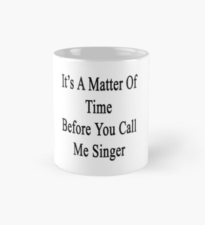 It's A Matter Of Time Before You Call Me Singer  Mug