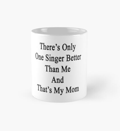There's Only One Singer Better Than Me And That's My Mom  Mug