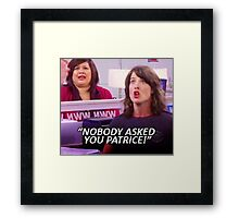 """NOBODY ASKED YOU PATRICE"" robin scherbatsky quote Framed Print"