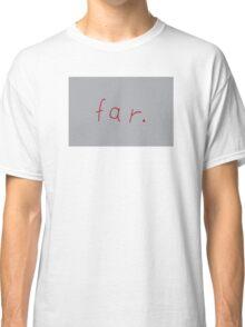 far. Classic T-Shirt