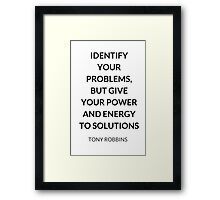 TONY ROBBINS QUOTE: IDENTIFY  YOUR PROBLEMS,  BUT GIVE  YOUR POWER AND ENERGY  TO SOLUTIONS Framed Print