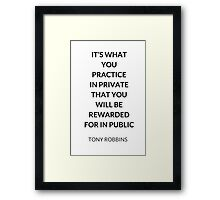TONY ROBBINS QUOTE: IT'S WHAT  YOU  PRACTICE  IN PRIVATE  THAT YOU  WILL BE REWARDED  FOR IN PUBLIC Framed Print
