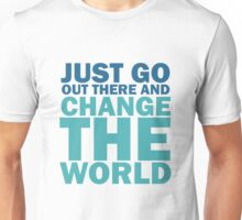 Just Go Out There And Change The World Unisex T-Shirt