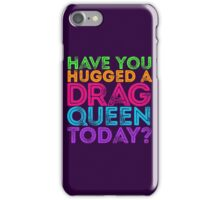 Have You Hugged A Drag Queen Today? iPhone Case/Skin