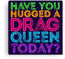 Have You Hugged A Drag Queen Today? Canvas Print