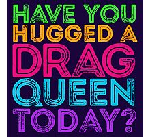 Have You Hugged A Drag Queen Today? Photographic Print