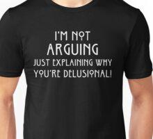 I'm Not Arguing Just Explaining Why You're Delusional! Unisex T-Shirt