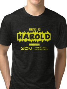 it is HAROLD thing... Tri-blend T-Shirt