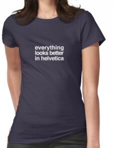Everything Looks Better in Helvetica Womens Fitted T-Shirt