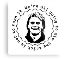 MacGyver dixit: We're all going to die; the trick is not to rush it. Metal Print