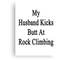 My Husband Kicks Butt At Rock Climbing Canvas Print