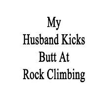 My Husband Kicks Butt At Rock Climbing Photographic Print