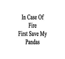 In Case Of Fire First Save My Pandas  by supernova23