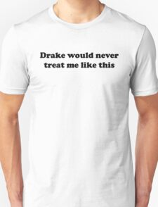 Drake would never treat me like this T-Shirt