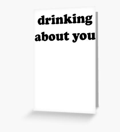 drinking about you Greeting Card