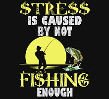 STRESS IS CAUSED BY NOT FISHING ENOUGH Unisex T-Shirt