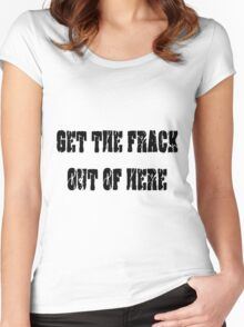 GET THE FRACK OUT OF HERE Women's Fitted Scoop T-Shirt