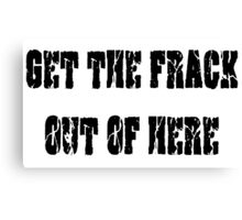 GET THE FRACK OUT OF HERE Canvas Print