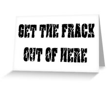 GET THE FRACK OUT OF HERE Greeting Card