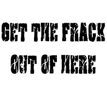 GET THE FRACK OUT OF HERE Photographic Print