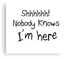 shhh nobody knows i'm here Canvas Print