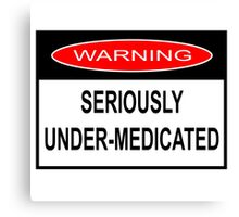 WARNING - SERIOUSLY UNDER-MEDICATED Canvas Print