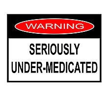 WARNING - SERIOUSLY UNDER-MEDICATED Photographic Print
