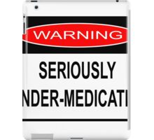 WARNING - SERIOUSLY UNDER-MEDICATED iPad Case/Skin