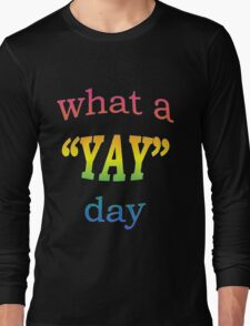What a YAY day! Long Sleeve T-Shirt