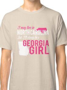 I MAY LIVE IN NORTH CAROLINA BUT I'LL ALWAYS BE A GEORGIA GIRL Classic T-Shirt