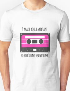 I Made You a Mixtape So You'd Have Sex With Me T-Shirt