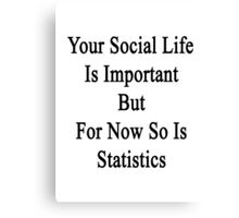 Your Social Life Is Important But For Now So Is Statistics  Canvas Print