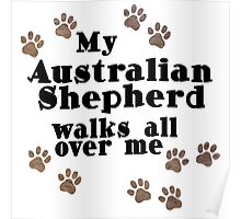 My Australian Shepherd Walks All Over Me Poster