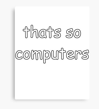 Thats So Computers - Show Your Inner Circle Humour That Only Cool Dudes Like You Get Canvas Print