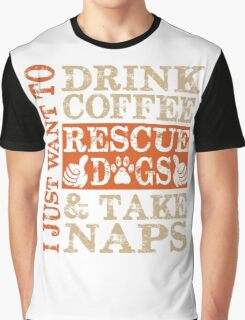 I just want to Drink Coffee, Rescue dogs and Take Naps Graphic T-Shirt