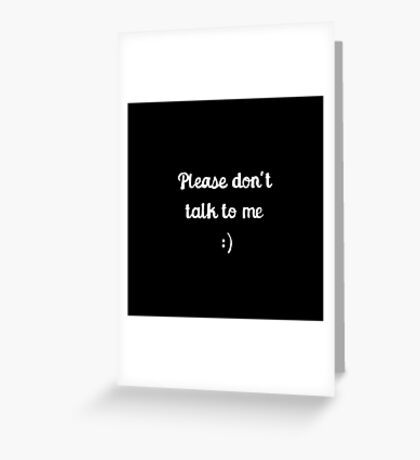 Please don't talk to me :) Greeting Card