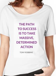 THE PATH  TO SUCCESS  IS TO TAKE MASSIVE, DETERMINED ACTION - ANTHONY ROBBINS QUOTE Women's Relaxed Fit T-Shirt