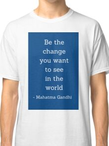 Be the change you want to  see in the world - Gandhi Quote Classic T-Shirt