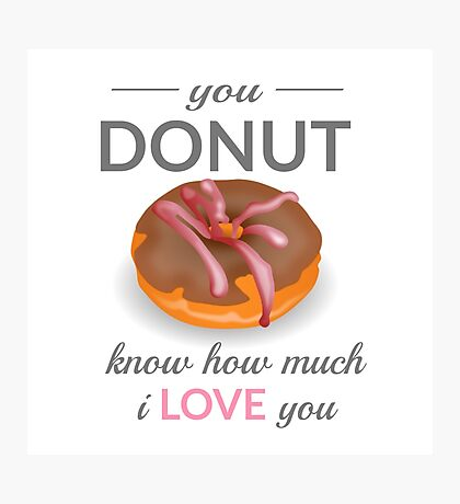 You Donut Know How Much I Love You Photographic Print